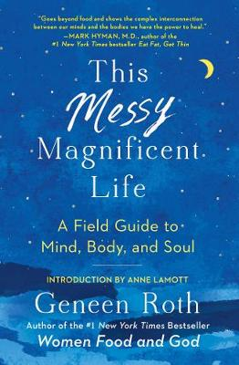 This Messy Magnificent Life: A Field Guide to Mind, Body, and Soul by Geneen Roth
