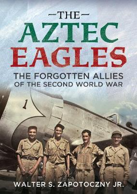 The Aztec Eagles: The Forgotten Allies of the Second World War by Walter S. Zapotoczny Jr