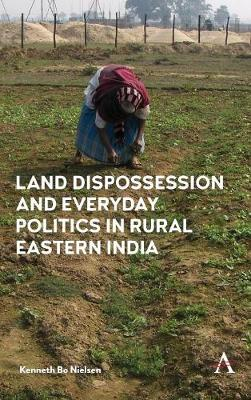 Land Dispossession and Everyday Politics in Rural Eastern India by Kenneth Bo Nielsen