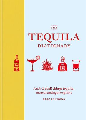 The Tequila Dictionary: An A-Z of all things tequila, mezcal and agave spirits by Eric Zandona