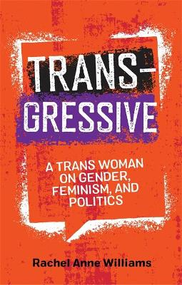 Transgressive: A TRANS Woman on Gender, Feminism, and Politics by Rachel Anne Williams