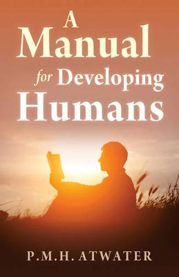 Manual for Developing Humans by P. M. H. Atwater