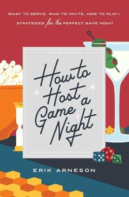 How to Host a Game Night: What to Serve, Who to Invite, How to Play-Strategies for the Perfect Game Night by Erik Arneson