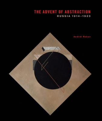 The Advent of Abstraction: Russia, 1914-1923 by Dr. Andrei Nakov