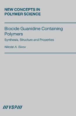 Biocide Guanidine Containing Polymers:: Synthesis, Structure and Properties by Nikolai A. Sivov