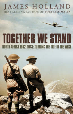 Together We Stand: Britain, America and the War in North Africa, May 1942-May 1943 by James Holland