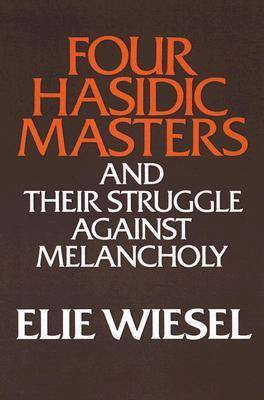 Four Hasidic Masters and Their Struggle Against Melancholy by Elie Wiesel