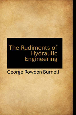The Rudiments of Hydraulic Engineering by George Rowdon Burnell
