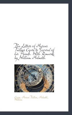 The Letters of Marcus Tullius Cicero to Several of His Friends. with Remarks by William Melmoth by Cicero Marcus Tullius