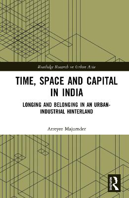 Time, Space and Capital in India: Longing and Belonging in an Urban-Industrial Hinterland book