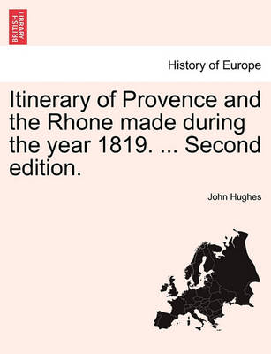 Itinerary of Provence and the Rhone Made During the Year 1819. ... Second Edition. by Professor John Hughes