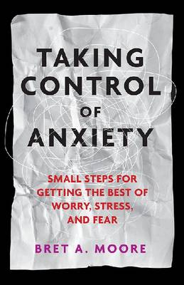 Taking Control of Anxiety by Bret A. Moore