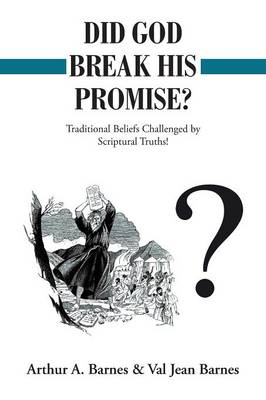 Did God Break His Promise?: Traditional Beliefs Challenged by Scriptural Truths! by Arthur a Barnes