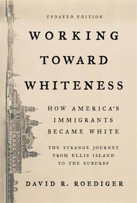 Working Toward Whiteness: How America's Immigrants Became White: The Strange Journey from Ellis Island to the Suburbs by David Roediger