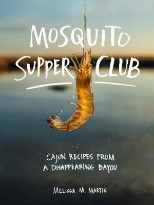 Mosquito Supper Club: Cajun Recipes from a Disappearing Bayou by Melissa  M Martin