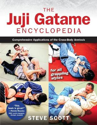 The Juji Gatame Encyclopedia: Comprehensive Applications of the Cross-Body Armlock for All Grappling Styles by Steve Scott