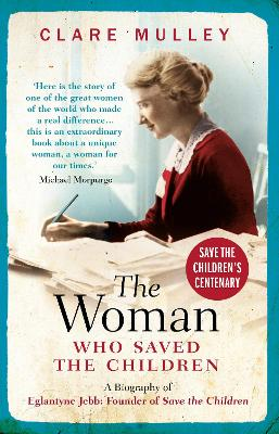 The Woman Who Saved the Children: A Biography of Eglantyne Jebb: Founder of Save the Children by Clare Mulley