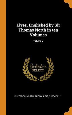Lives. Englished by Sir Thomas North in Ten Volumes; Volume 2 by Plutarch Plutarch