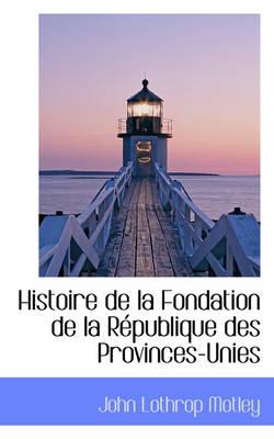 Histoire de La Fondation de La R Publique Des Provinces-Unies by John Lothrop Motley