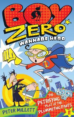 Boy Zero Wannabe Hero: The Petrifying Plot of the Plummeting Pants by Peter Millett