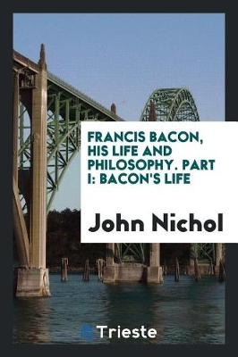 Francis Bacon, His Life and Philosophy. Part I by John Nichol