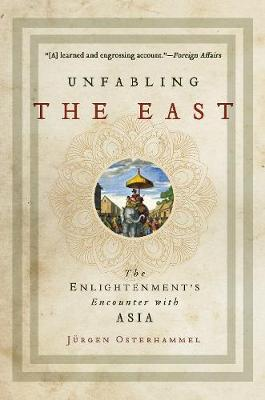 Unfabling the East: The Enlightenment's Encounter with Asia by Jurgen Osterhammel