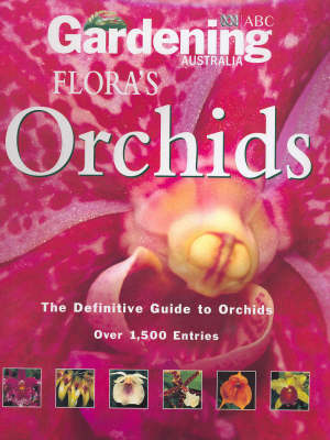 Gardening Australia's Flora's Orchids: The Definitive Guide to Orchids by Gardening Australia
