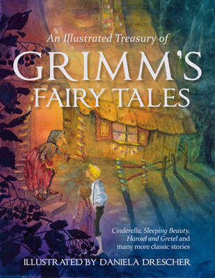 An Illustrated Treasury of Grimm's Fairy Tales: Cinderella, Sleeping Beauty, Hansel and Gretel and many more classic stories by Jacob Grimm