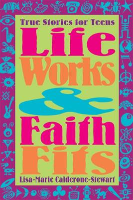 Life Works and Faith Fits: True Stories for Teens by Lisa-Marie Calderone-Stewart