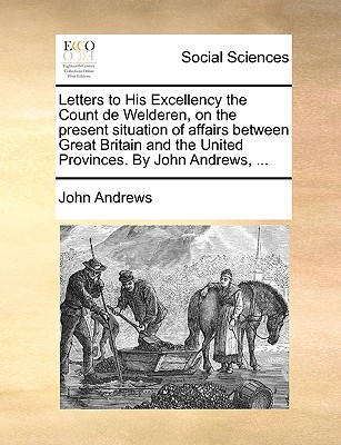 Letters to His Excellency the Count de Welderen, on the Present Situation of Affairs Between Great Britain and the United Provinces. by John Andrews, by John Andrews