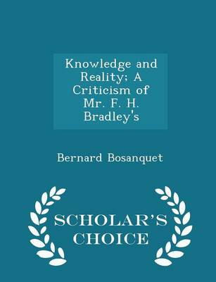 Knowledge and Reality; A Criticism of Mr. F. H. Bradley's - Scholar's Choice Edition by Bernard Bosanquet