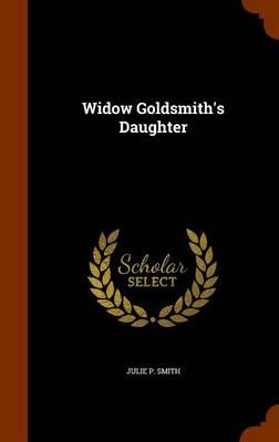 Widow Goldsmith's Daughter by Julie P Smith