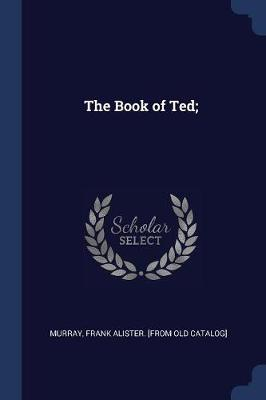 The Book of Ted; by Frank Alister Murray