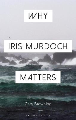 Why Iris Murdoch Matters by Gary Browning