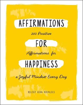 Affirmations for Happiness: 200 Positive Affirmations for a Joyful Mindset Every Day by Kelsey Aida Roualdes