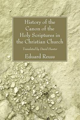 History of the Canon of the Holy Scriptures in the Christian Church by Eduard Reuss