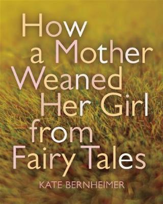 How a Mother Weaned Her Girl from Fairy Tales by Kate Bernheimer