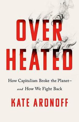 Overheated: How Capitalism Broke the Planet - And How We Fight Back by Kate Aronoff