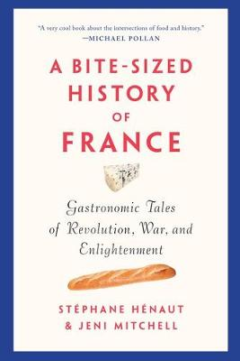 A Bite-sized History Of France: Gastronomic Tales of Revolution, War, and Enlightenment by St (c)phane H (c)naut