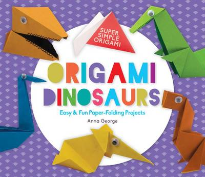 Origami Dinosaurs: Easy & Fun Paper-Folding Projects by Anna George