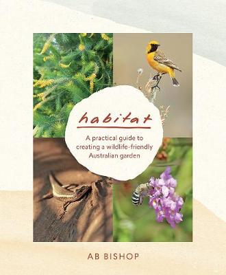 Habitat: A Practical Guide to Creating a Wildlife-Friendly Australian Garden by AB Bishop