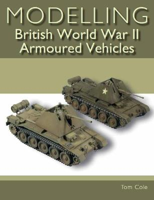 Modelling British World War II Armoured Vehicles by Tom Cole