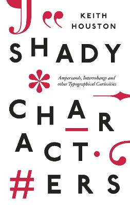 Shady Characters: Ampersands, Interrobangs and other Typographical Curiosities by Keith Houston