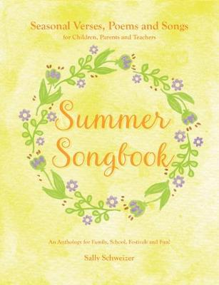 Summer Songbook: Seasonal Verses, Poems and Songs for Children, Parents and Teachers.  An Anthology for Family, School, Festivals and Fun! by Sally Schweizer