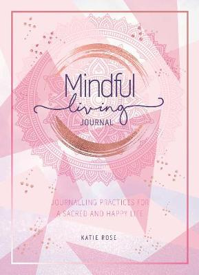 Mindful Living Journal: Journalling Practices for a sacred and happy life by Katie Rose