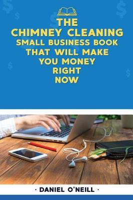 The Chimney Cleaning Small Business Book That Will Make You Money Right Now by Daniel O'Neill