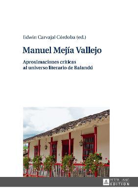Manuel Mejia Vallejo: Aproximaciones Criticas Al Universo Literario de Balandu by Edwin Carvajal Cordoba
