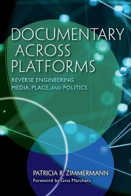 Documentary Across Platforms: Reverse Engineering Media, Place, and Politics by Patricia R. Zimmermann