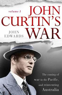John Curtin's War: The coming of war in the Pacific, and reinventing Australia by John Edwards