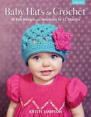 Baby Hats to Crochet: 10 Fun Designs for Newborn to 12 Months by Kristi Simpson